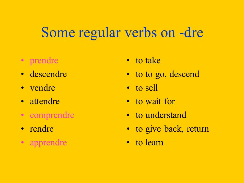 Some regular verbs on -dre prendre descendre vendre attendre comprendre rendre apprendre to take to to go, descend to sell to wait for to understand to give back, return to learn