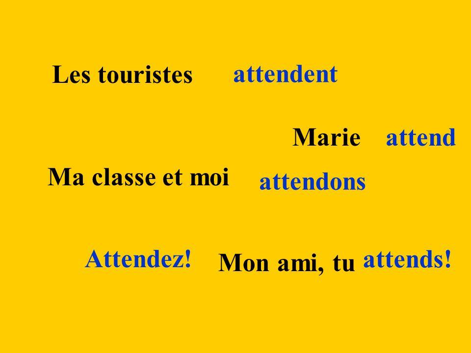 Les touristes attendent Marieattend Ma classe et moi attendons Attendez! Mon ami, tu attends!