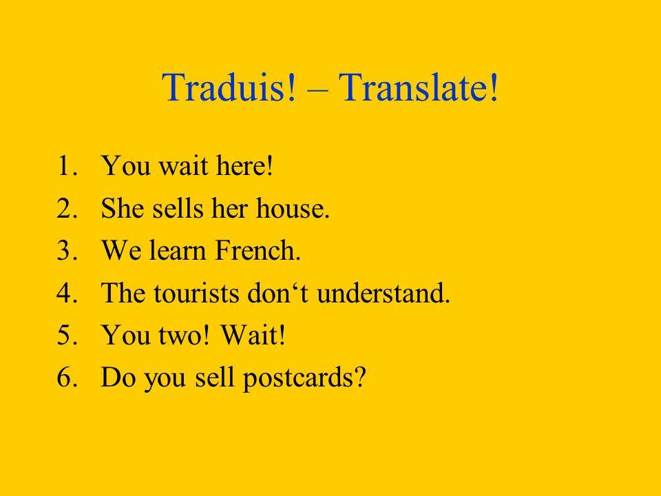 Traduis.– Translate. 1.You wait here. 2.She sells her house.