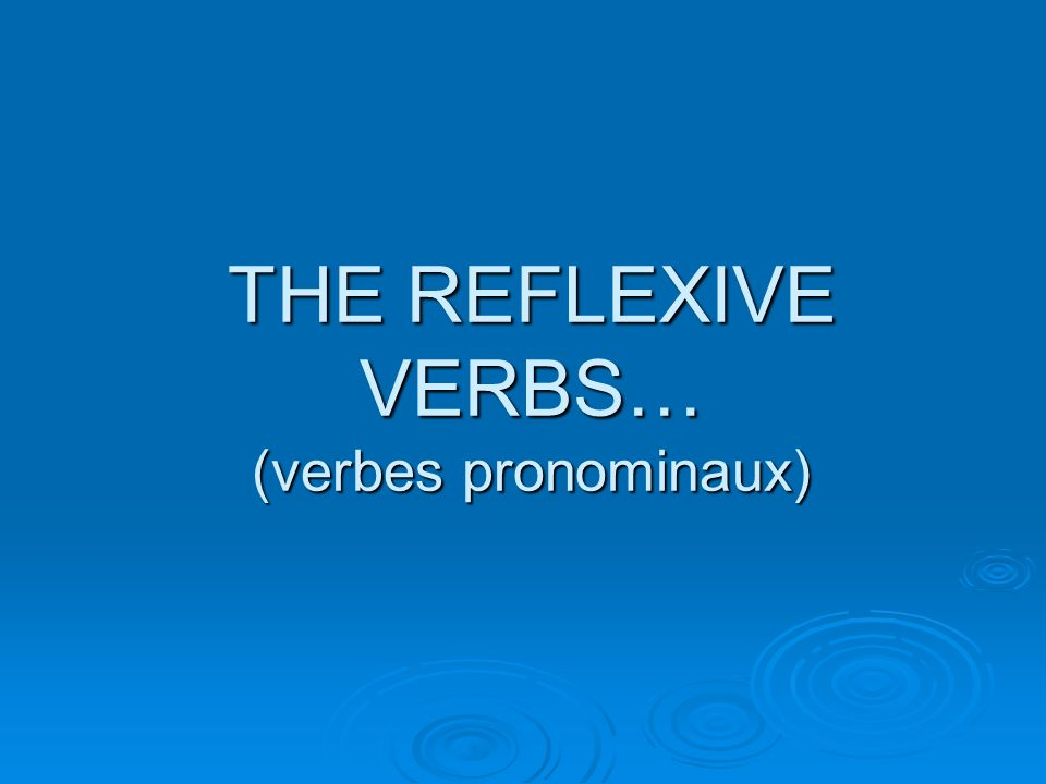 THE REFLEXIVE VERBS… (verbes pronominaux)