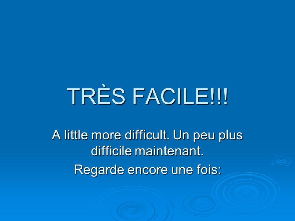 TRÈS FACILE!!! A little more difficult. Un peu plus difficile maintenant. Regarde encore une fois: