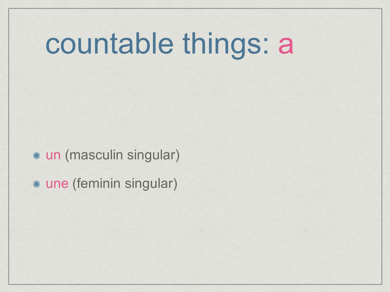 countable things: a un (masculin singular) une (feminin singular)
