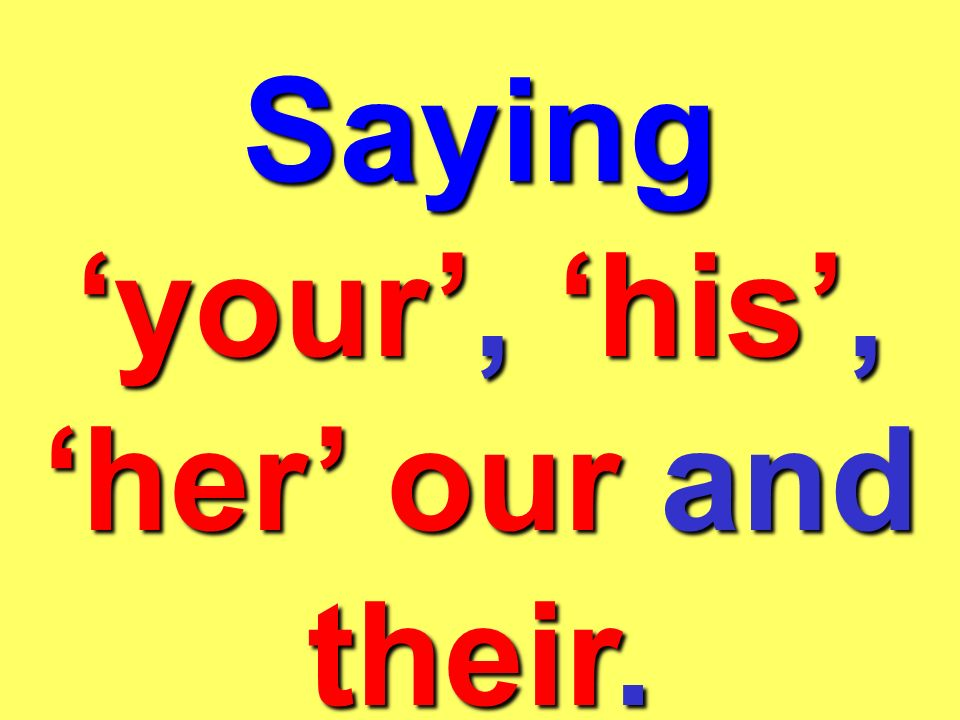 Saying your, his, her our and their.