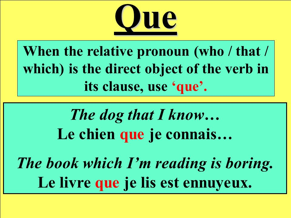 Que When the relative pronoun (who / that / which) is the direct object of the verb in its clause, use que.