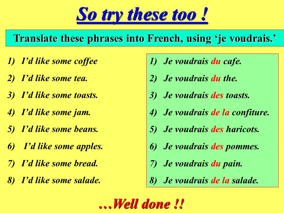 Here are some easy examples. Je voudrais du pain = Id like some bread.