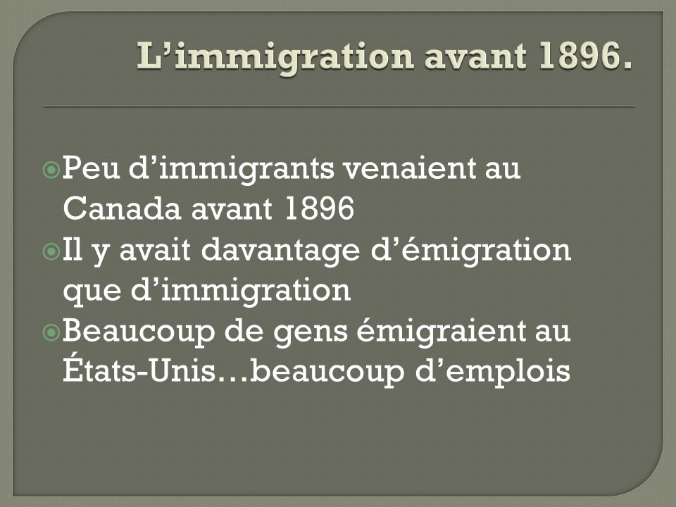 Peu dimmigrants venaient au Canada avant 1896 Il y avait davantage démigration que dimmigration Beaucoup de gens émigraient au États-Unis…beaucoup dem