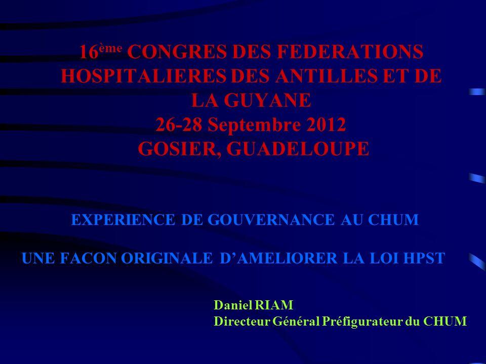 16 ème CONGRES DES FEDERATIONS HOSPITALIERES DES ANTILLES ET DE LA GUYANE 26-28 Septembre 2012 GOSIER, GUADELOUPE EXPERIENCE DE GOUVERNANCE AU CHUM UN