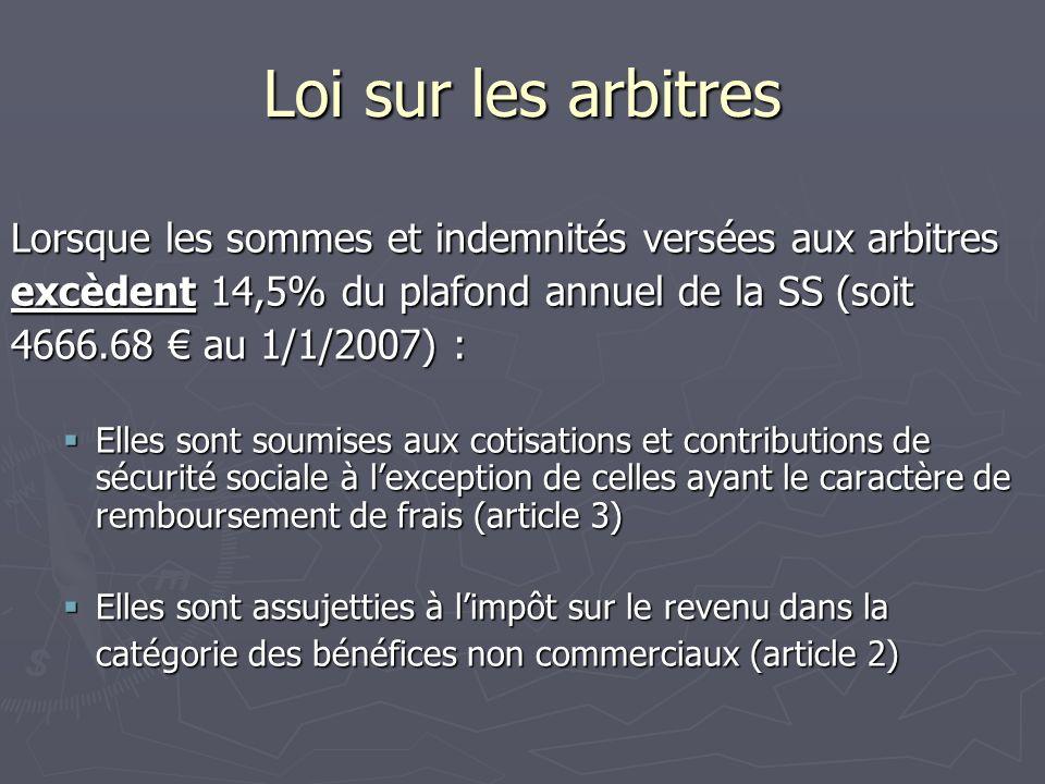 Loi sur les arbitres Lorsque les sommes et indemnités versées aux arbitres excèdent 14,5% du plafond annuel de la SS (soit 4666.68 au 1/1/2007) : Elles sont soumises aux cotisations et contributions de sécurité sociale à lexception de celles ayant le caractère de remboursement de frais (article 3) Elles sont soumises aux cotisations et contributions de sécurité sociale à lexception de celles ayant le caractère de remboursement de frais (article 3) Elles sont assujetties à limpôt sur le revenu dans la Elles sont assujetties à limpôt sur le revenu dans la catégorie des bénéfices non commerciaux (article 2)