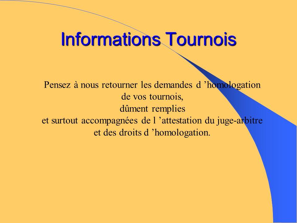 Informations Tournois Pensez à nous retourner les demandes d homologation de vos tournois, dûment remplies et surtout accompagnées de l attestation du juge-arbitre et des droits d homologation.