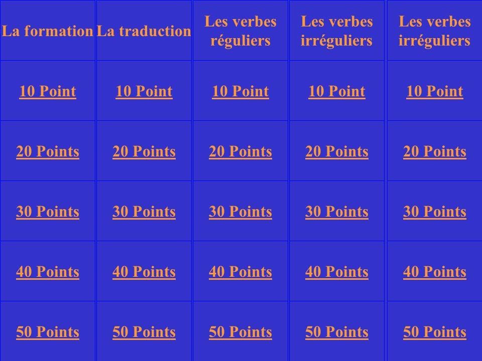 La traduction Les verbes irréguliers Les verbes irréguliers 10 Point 20 Points 30 Points 40 Points 50 Points 10 Point 20 Points 30 Points 40 Points 50 Points 30 Points 40 Points 50 Points Les verbes réguliers La formation