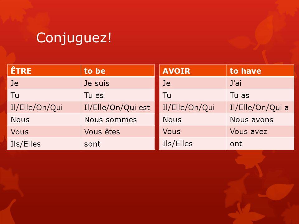 Conjuguez! AVOIRto have JeJai TuTu as Il/Elle/On/QuiIl/Elle/On/Qui a NousNous avons VousVous avez Ils/Ellesont ÊTREto be JeJe suis TuTu es Il/Elle/On/
