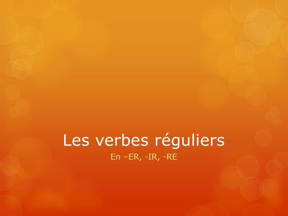 Les verbes réguliers En –ER, -IR, -RE