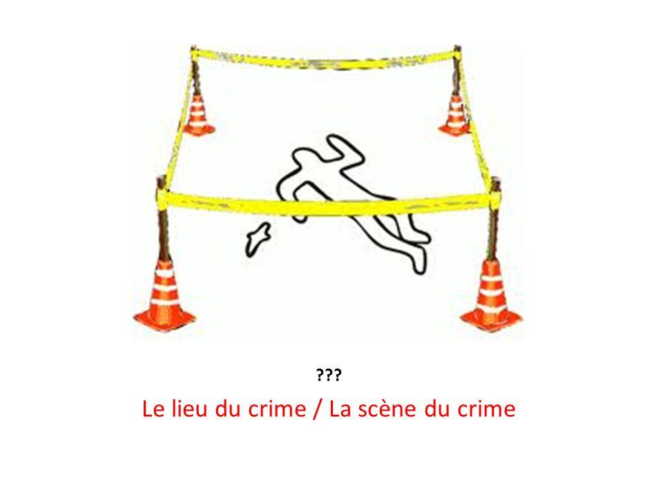 ??? Le lieu du crime / La scène du crime