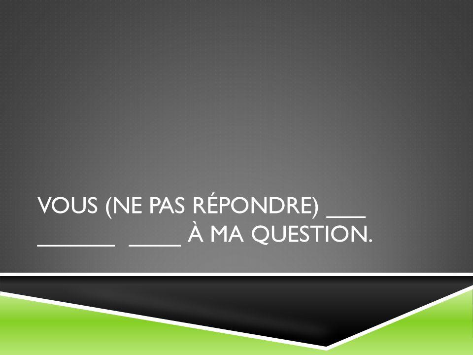 VOUS (NE PAS RÉPONDRE) ___ ______ ____ À MA QUESTION.