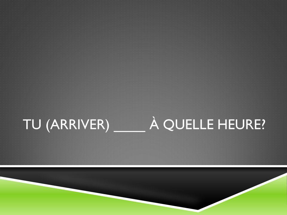 TU (ARRIVER) ____ À QUELLE HEURE?