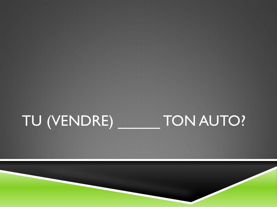 TU (VENDRE) _____ TON AUTO?