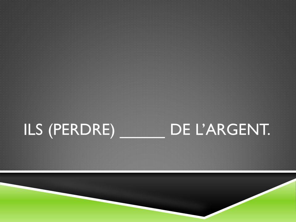 ILS (PERDRE) _____ DE LARGENT.