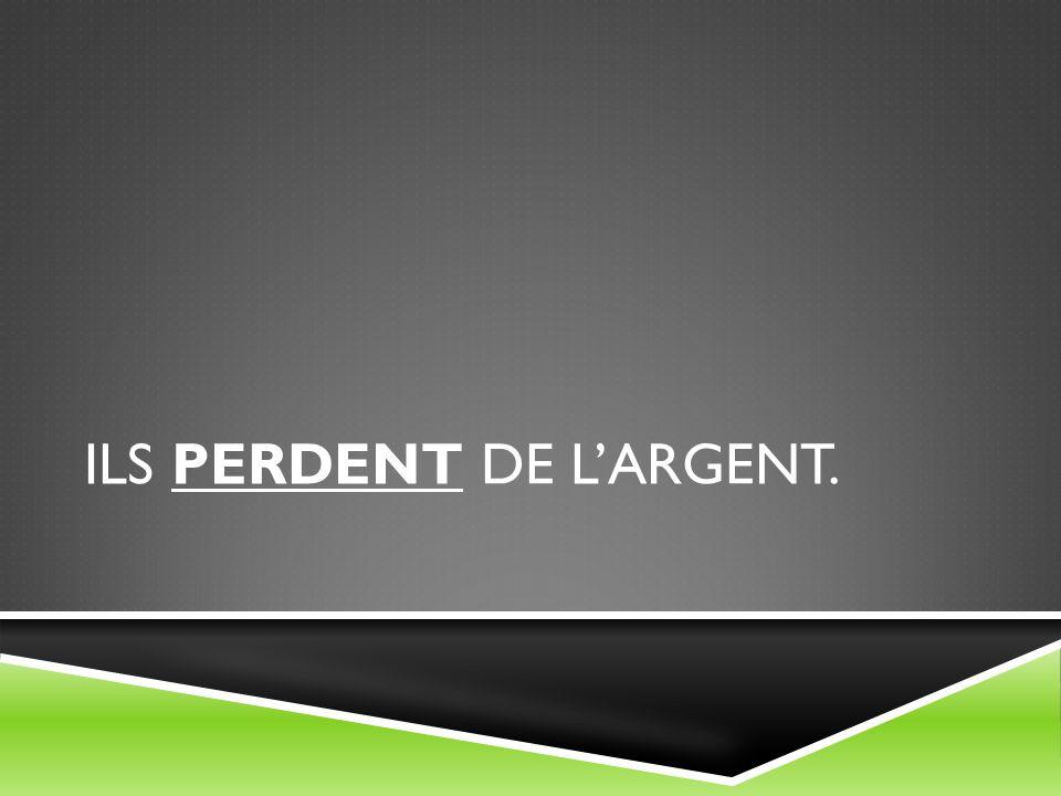 ILS PERDENT DE LARGENT.