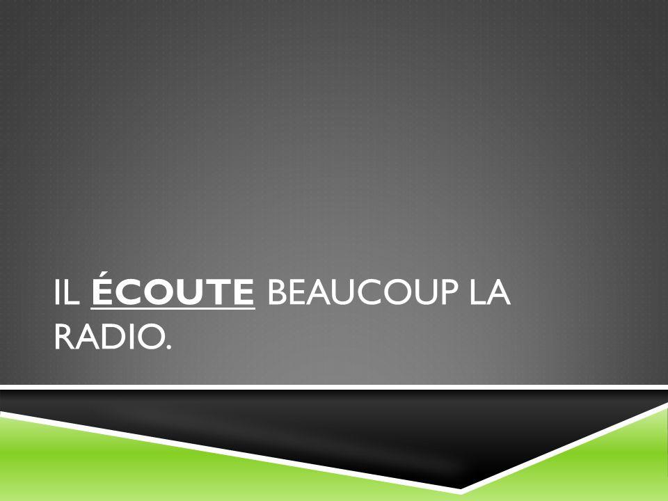 IL ÉCOUTE BEAUCOUP LA RADIO.