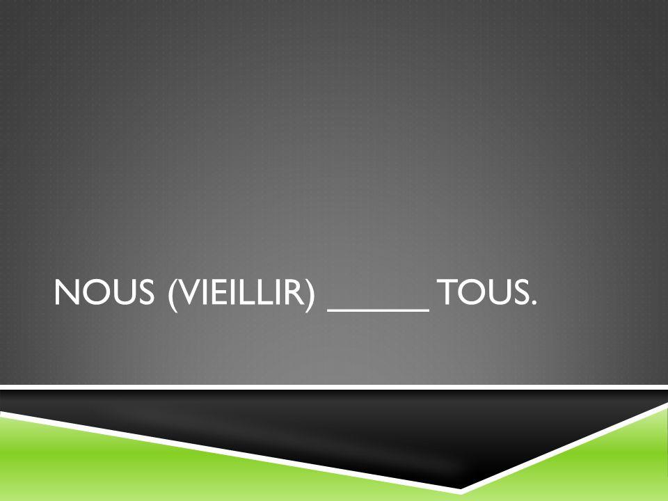 NOUS (VIEILLIR) _____ TOUS.