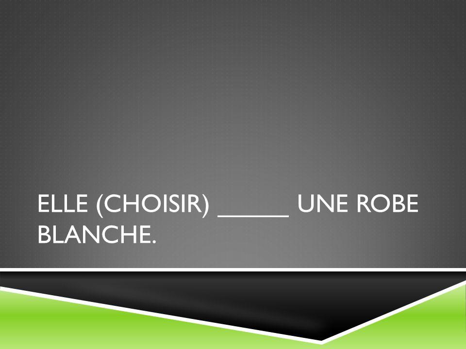 ELLE (CHOISIR) _____ UNE ROBE BLANCHE.