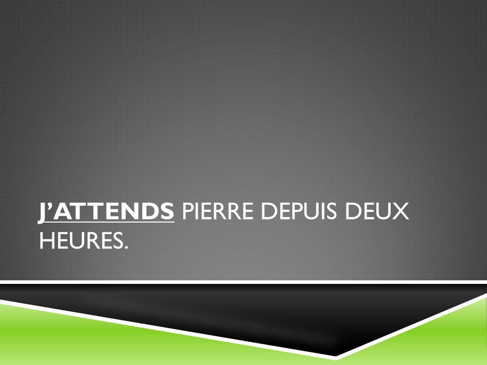 JATTENDS PIERRE DEPUIS DEUX HEURES.