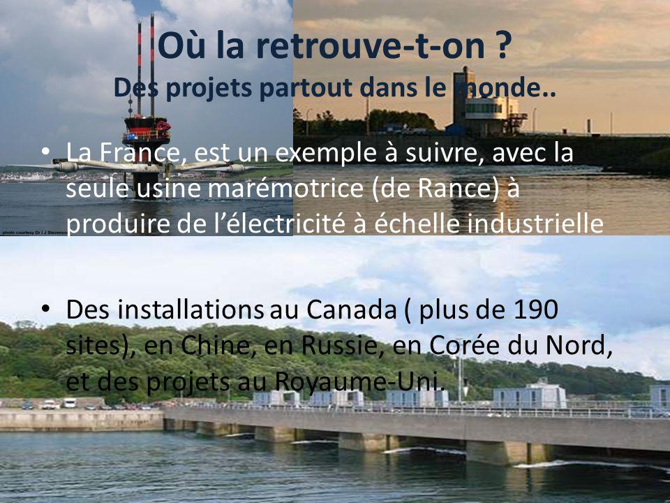 Où la retrouve-t-on ? Des projets partout dans le monde.. La France, est un exemple à suivre, avec la seule usine marémotrice (de Rance) à produire de
