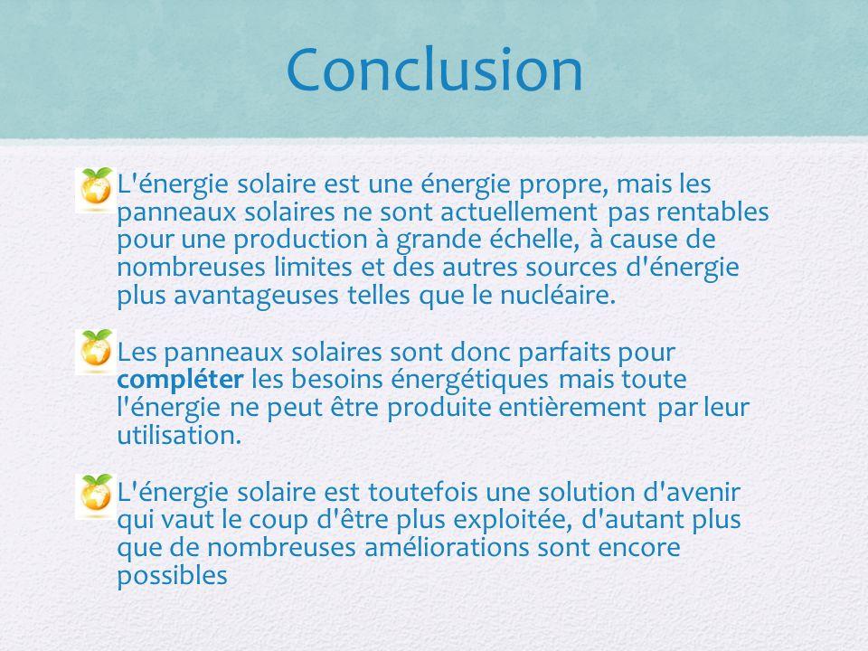 Conclusion L énergie solaire est une énergie propre, mais les panneaux solaires ne sont actuellement pas rentables pour une production à grande échelle, à cause de nombreuses limites et des autres sources d énergie plus avantageuses telles que le nucléaire.