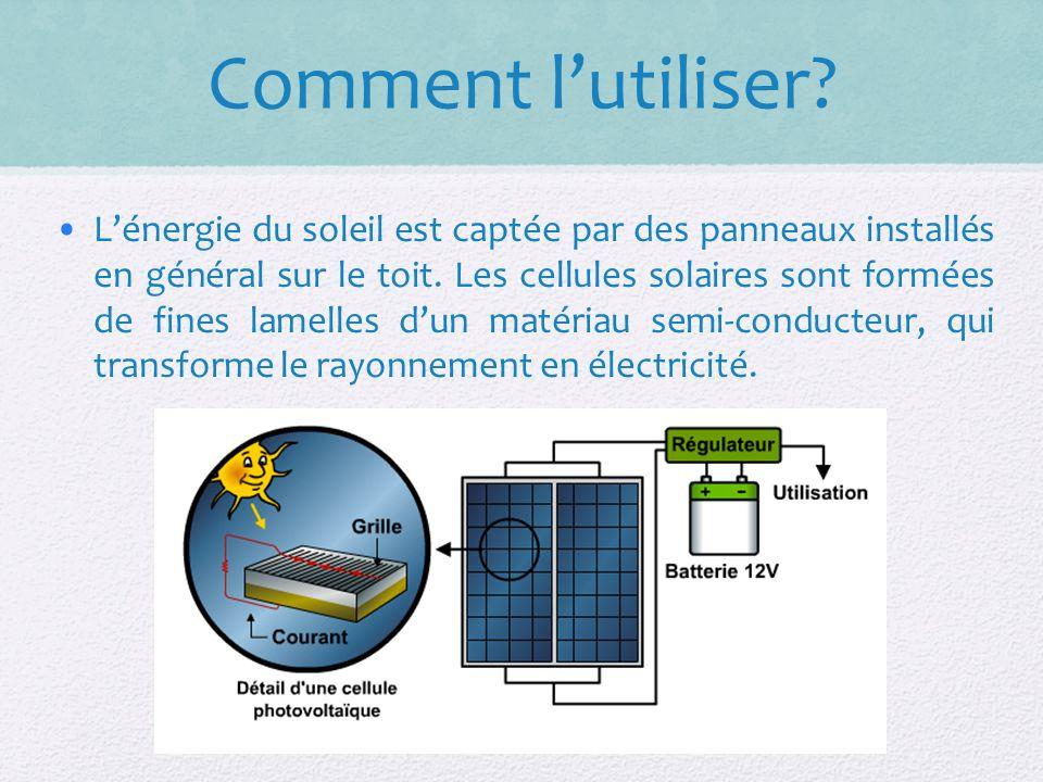 Comment lutiliser.Lénergie du soleil est captée par des panneaux installés en général sur le toit.