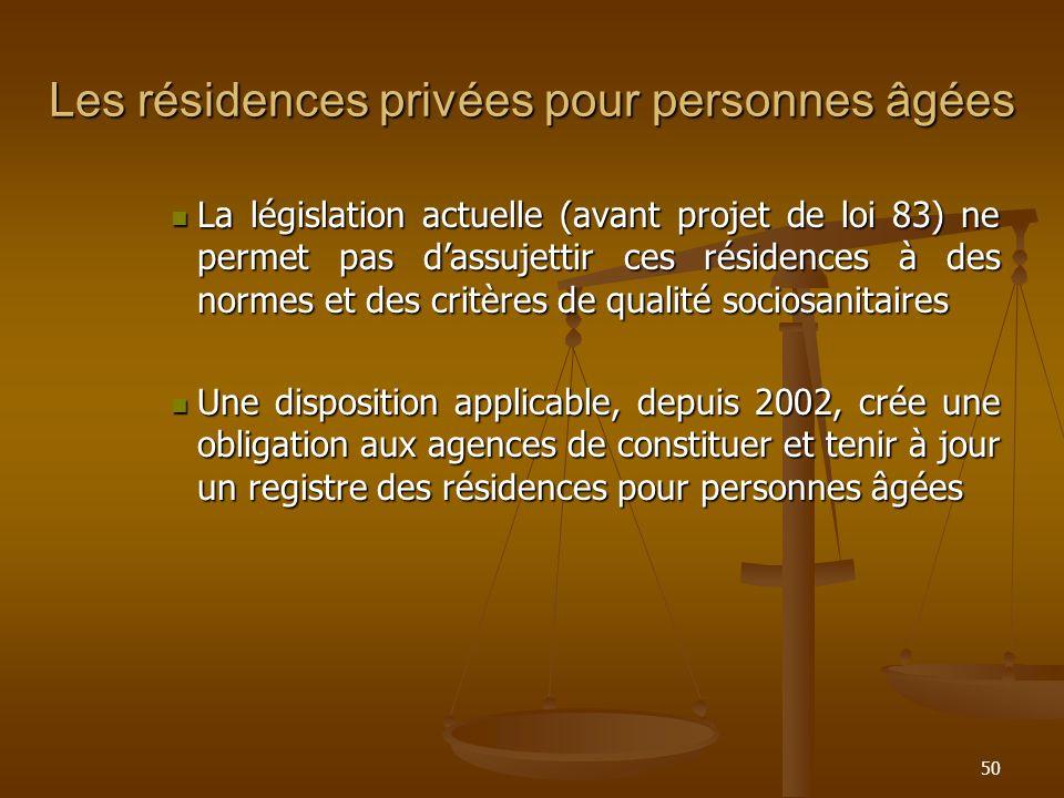 50 Les résidences privées pour personnes âgées La législation actuelle (avant projet de loi 83) ne permet pas dassujettir ces résidences à des normes