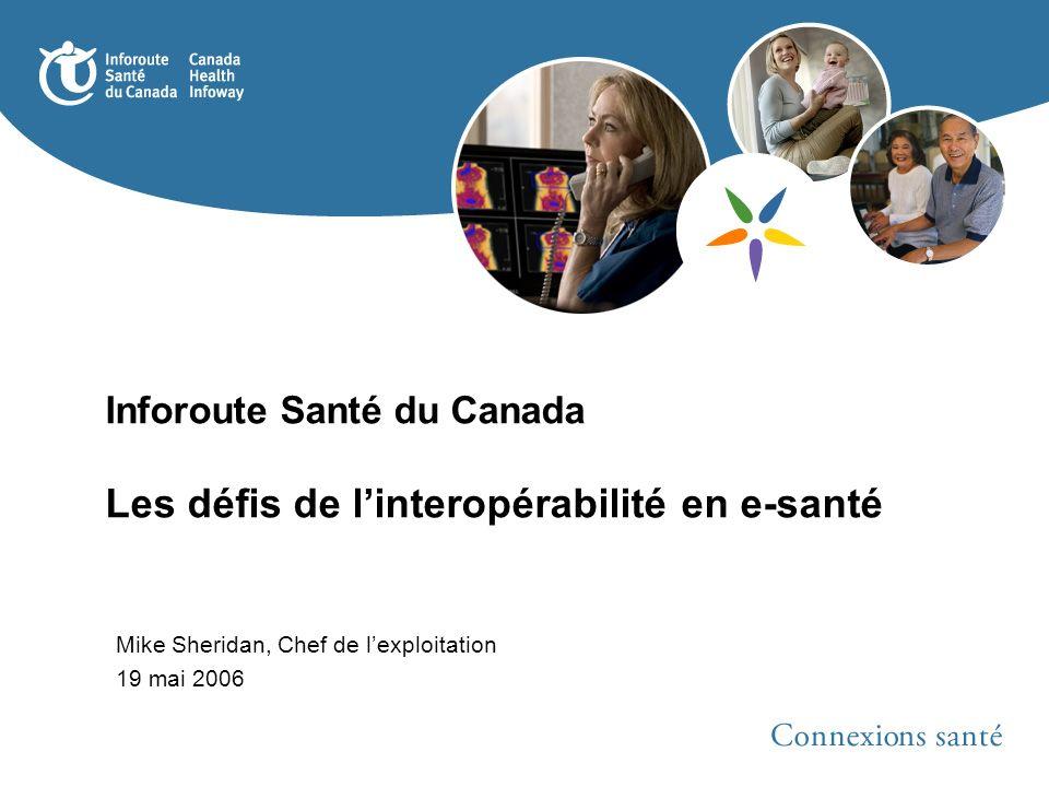 Inforoute Santé du Canada Les défis de linteropérabilité en e-santé Mike Sheridan, Chef de lexploitation 19 mai 2006