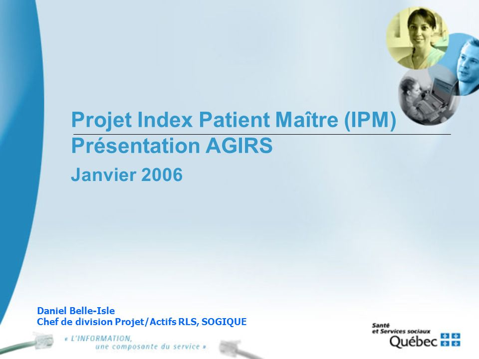 Projet Index Patient Maître (IPM) Présentation AGIRS Janvier 2006 Daniel Belle-Isle Chef de division Projet/Actifs RLS, SOGIQUE