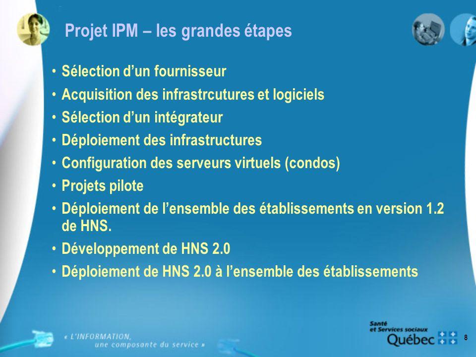 8 Projet IPM – les grandes étapes Sélection dun fournisseur Acquisition des infrastrcutures et logiciels Sélection dun intégrateur Déploiement des inf