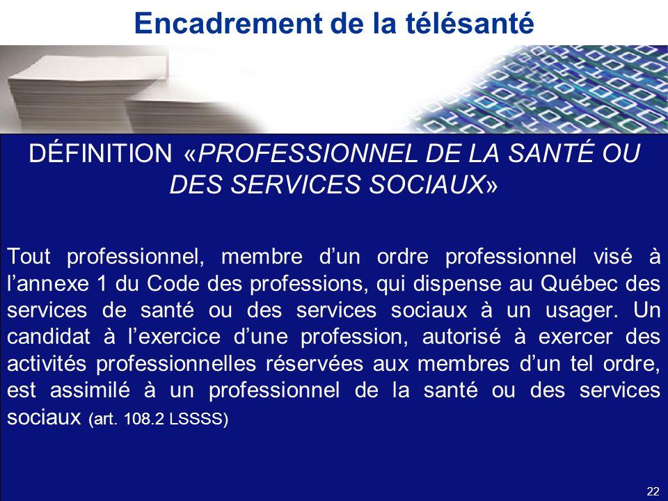 Encadrement de la télésanté DÉFINITION «PROFESSIONNEL DE LA SANTÉ OU DES SERVICES SOCIAUX» Tout professionnel, membre dun ordre professionnel visé à l