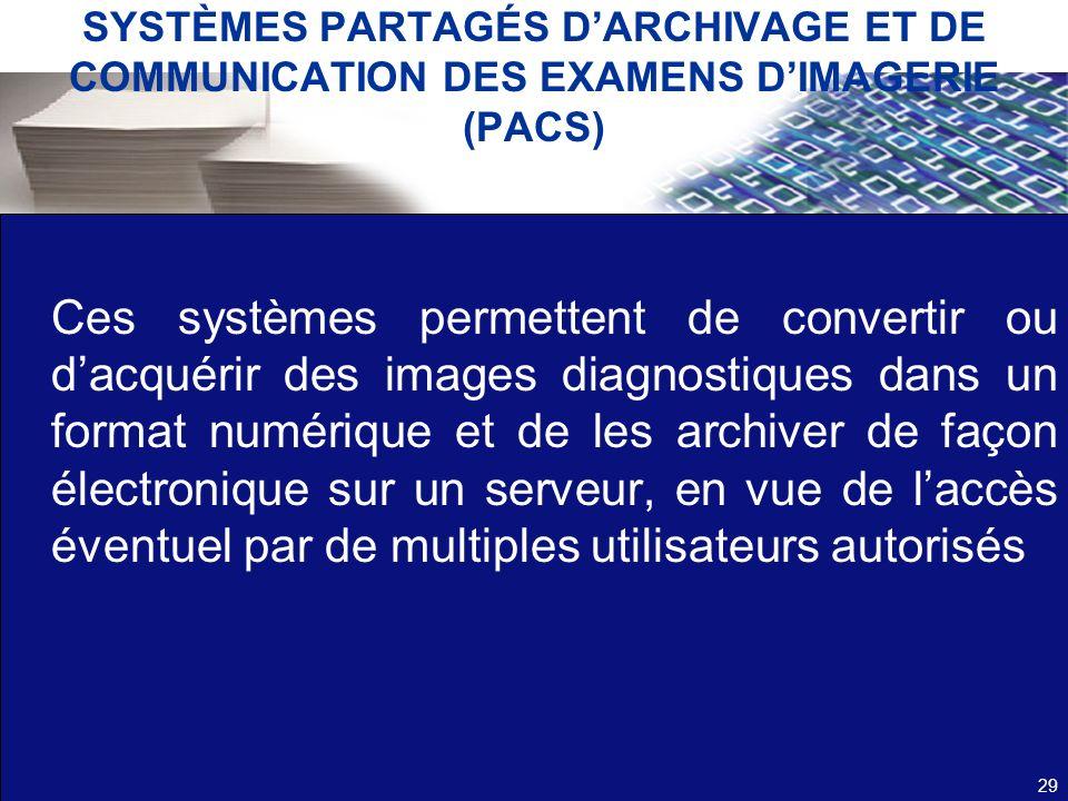 SYSTÈMES PARTAGÉS DARCHIVAGE ET DE COMMUNICATION DES EXAMENS DIMAGERIE (PACS) Ces systèmes permettent de convertir ou dacquérir des images diagnostiqu
