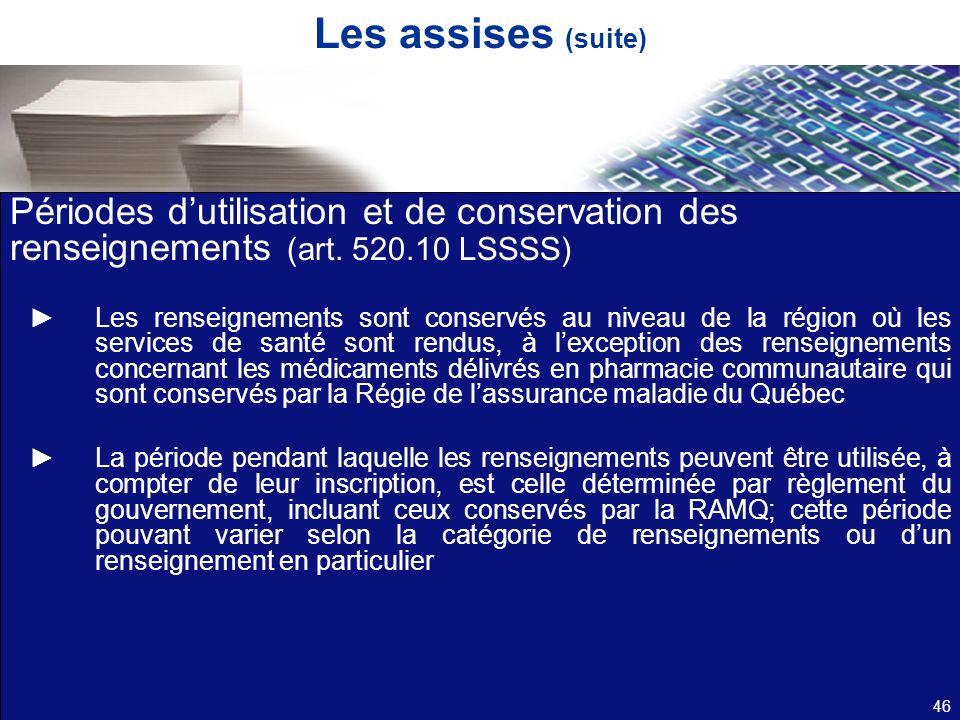 Les assises (suite) Périodes dutilisation et de conservation des renseignements (art. 520.10 LSSSS) Les renseignements sont conservés au niveau de la