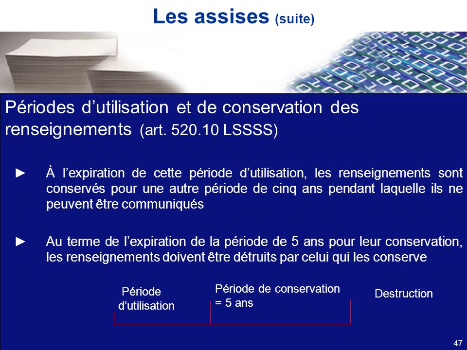 Les assises (suite) Périodes dutilisation et de conservation des renseignements (art. 520.10 LSSSS) À lexpiration de cette période dutilisation, les r