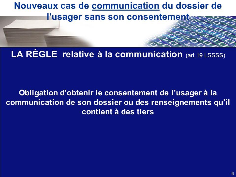 Nouveaux cas de communication du dossier de lusager sans son consentement LA RÈGLE relative à la communication (art.19 LSSSS) Obligation dobtenir le c
