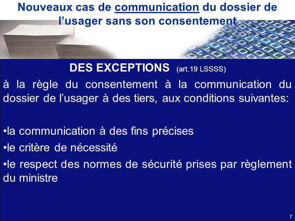 Nouveaux cas de communication du dossier de lusager sans son consentement DES EXCEPTIONS (art.19 LSSSS) à la règle du consentement à la communication