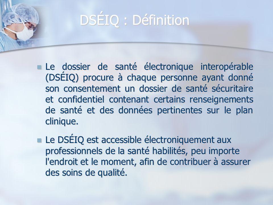 DSÉIQ : Définition Le dossier de santé électronique interopérable (DSÉIQ) procure à chaque personne ayant donné son consentement un dossier de santé s
