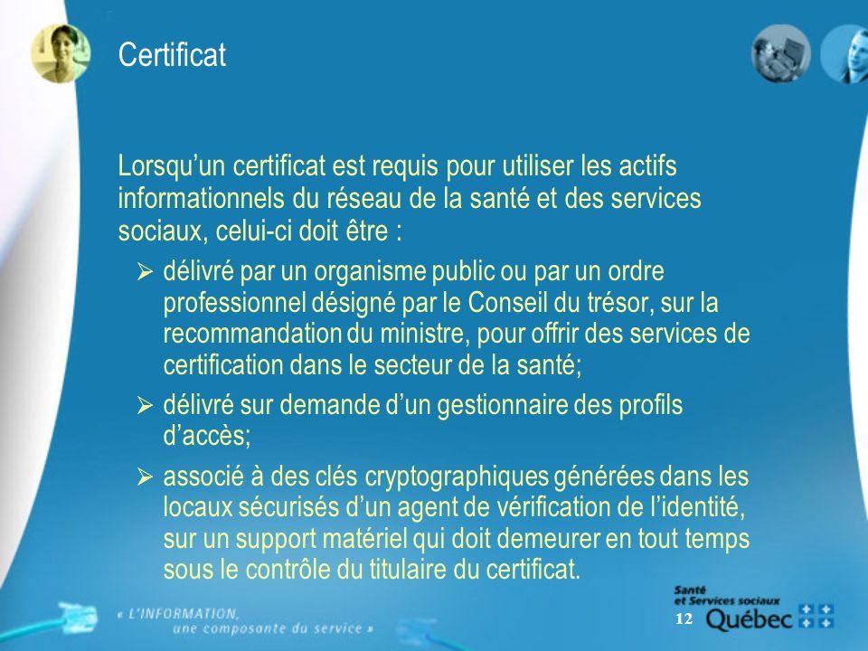 12 Certificat Lorsquun certificat est requis pour utiliser les actifs informationnels du réseau de la santé et des services sociaux, celui-ci doit être : délivré par un organisme public ou par un ordre professionnel désigné par le Conseil du trésor, sur la recommandation du ministre, pour offrir des services de certification dans le secteur de la santé; délivré sur demande dun gestionnaire des profils daccès; associé à des clés cryptographiques générées dans les locaux sécurisés dun agent de vérification de lidentité, sur un support matériel qui doit demeurer en tout temps sous le contrôle du titulaire du certificat.