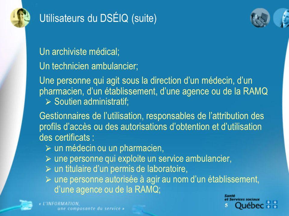 5 Utilisateurs du DSÉIQ (suite) Un archiviste médical; Un technicien ambulancier; Une personne qui agit sous la direction dun médecin, dun pharmacien,