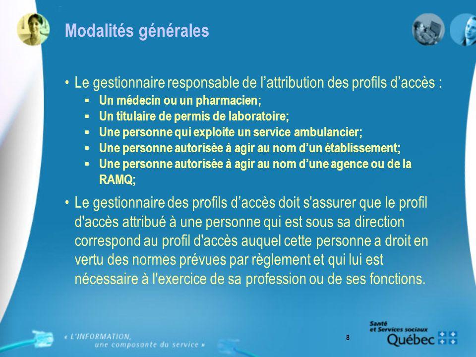 8 Modalités générales Le gestionnaire responsable de lattribution des profils daccès : Un médecin ou un pharmacien; Un titulaire de permis de laborato