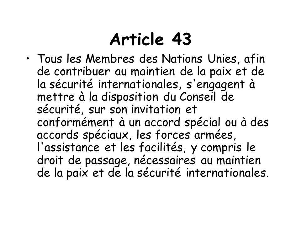 Article 43 Tous les Membres des Nations Unies, afin de contribuer au maintien de la paix et de la sécurité internationales, s engagent à mettre à la disposition du Conseil de sécurité, sur son invitation et conformément à un accord spécial ou à des accords spéciaux, les forces armées, l assistance et les facilités, y compris le droit de passage, nécessaires au maintien de la paix et de la sécurité internationales.