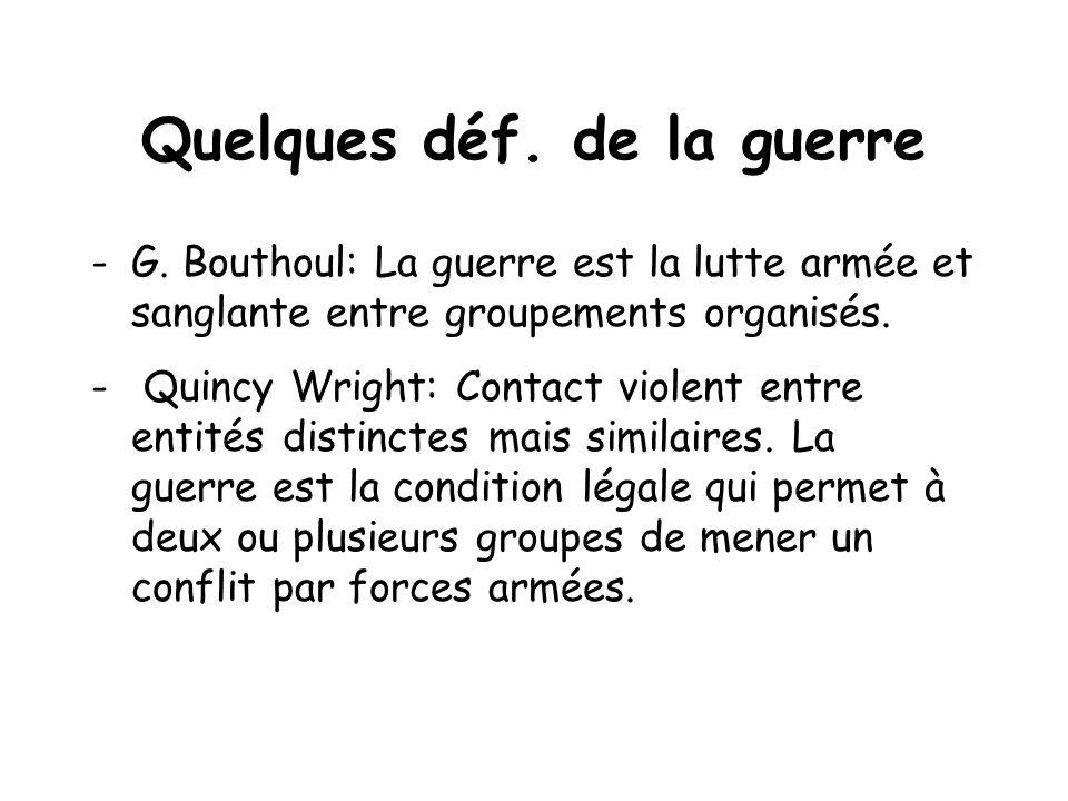 Quelques déf. de la guerre -G. Bouthoul: La guerre est la lutte armée et sanglante entre groupements organisés. - Quincy Wright: Contact violent entre