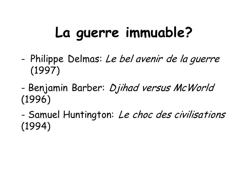La guerre immuable? -Philippe Delmas: Le bel avenir de la guerre (1997) - Benjamin Barber: Djihad versus McWorld (1996) - Samuel Huntington: Le choc d