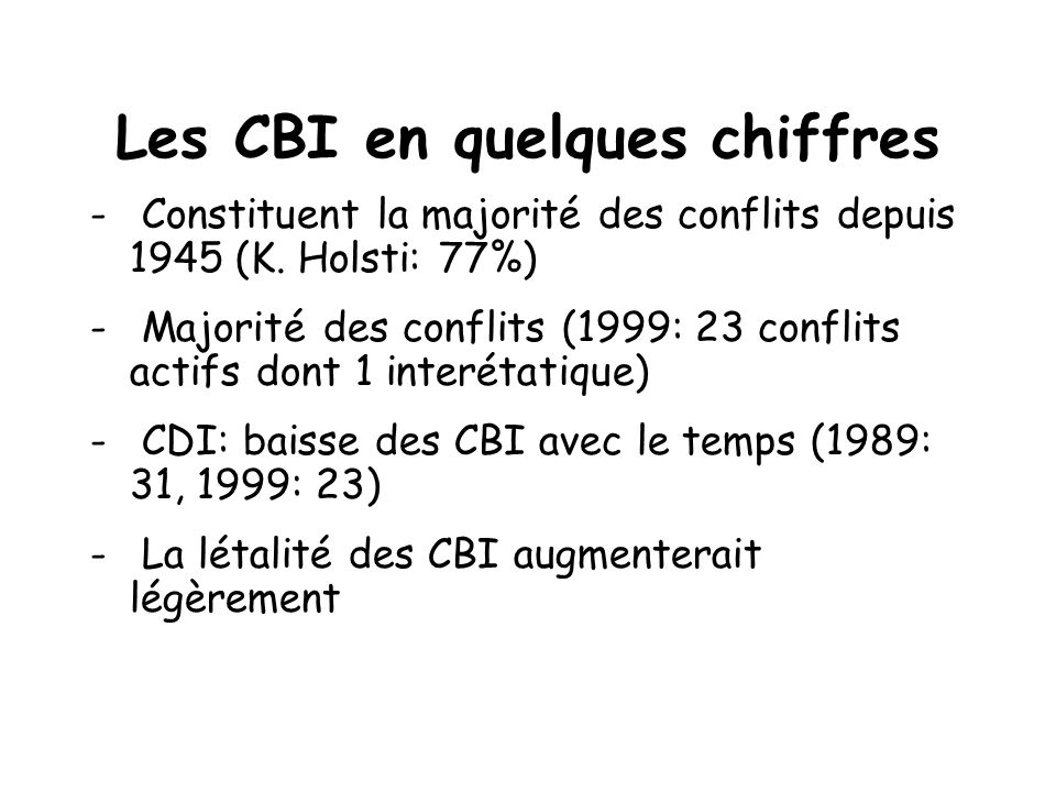 Les CBI en quelques chiffres - Constituent la majorité des conflits depuis 1945 (K. Holsti: 77%) - Majorité des conflits (1999: 23 conflits actifs don