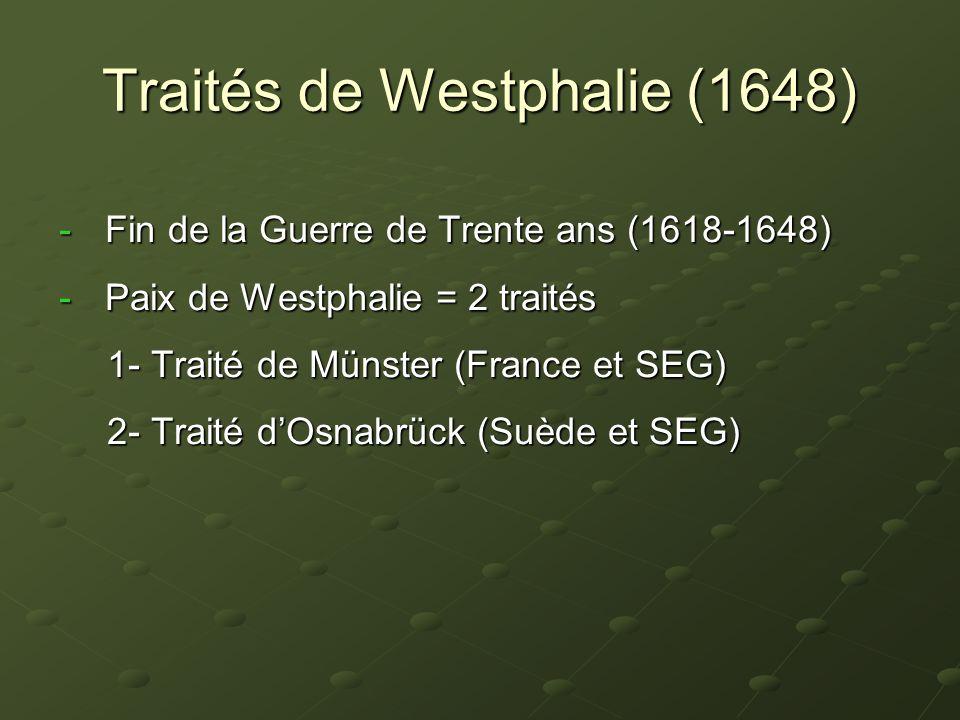 Traités de Westphalie (1648) - Fin de la Guerre de Trente ans (1618-1648) - Paix de Westphalie = 2 traités 1- Traité de Münster (France et SEG) 2- Tra