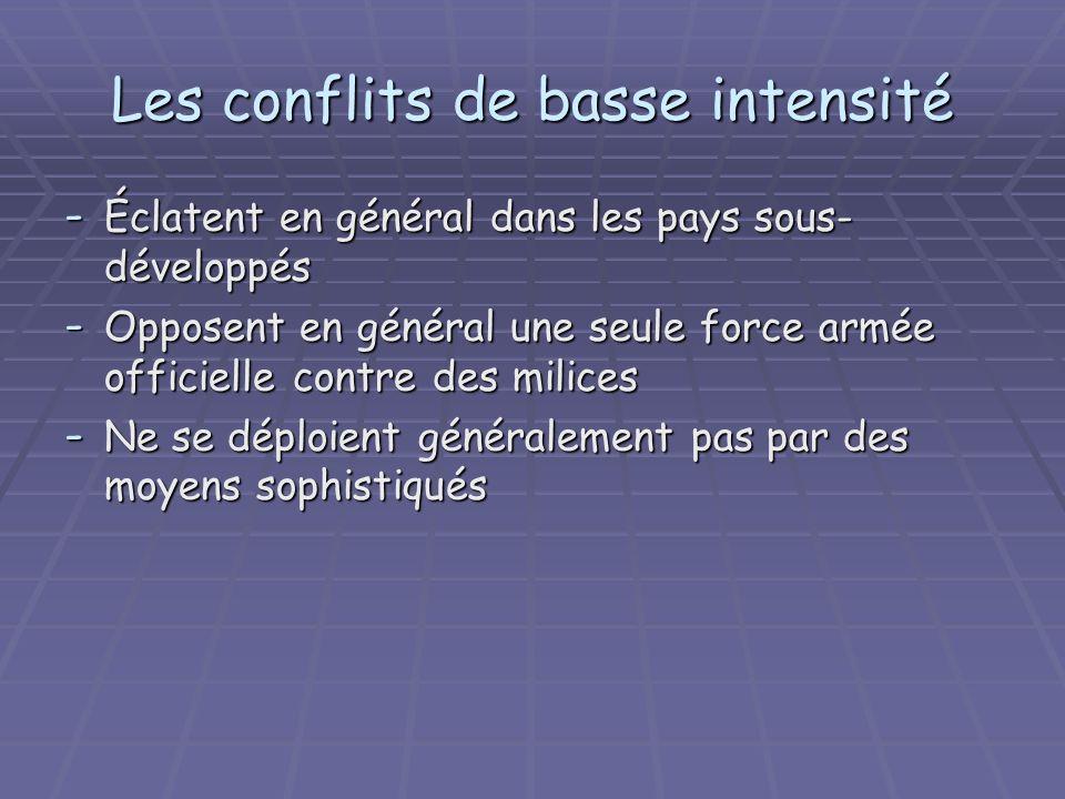 Les conflits de basse intensité - Éclatent en général dans les pays sous- développés - Opposent en général une seule force armée officielle contre des milices - Ne se déploient généralement pas par des moyens sophistiqués