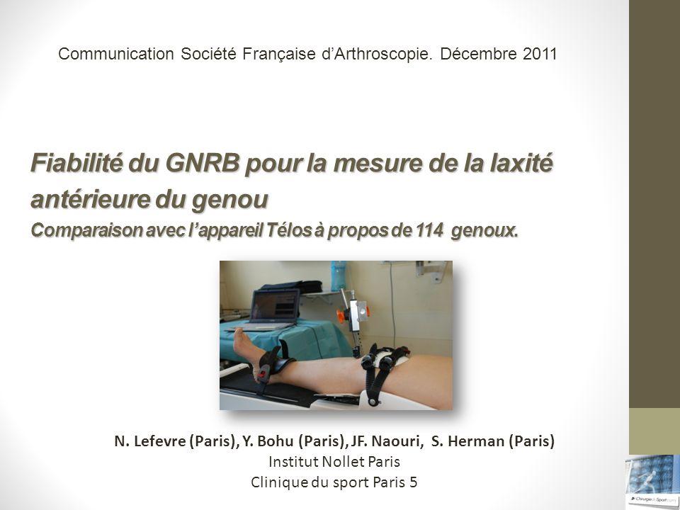 Fiabilité du GNRB pour la mesure de la laxité antérieure du genou Comparaison avec lappareil Télos à propos de 114 genoux. N. Lefevre (Paris), Y. Bohu